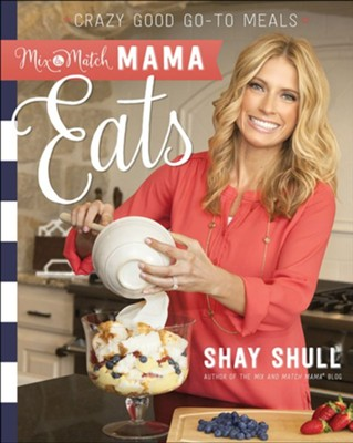 Mix-and-Match Mama Eats: Crazy Good Go-To Meals  -     By: Shay Shull