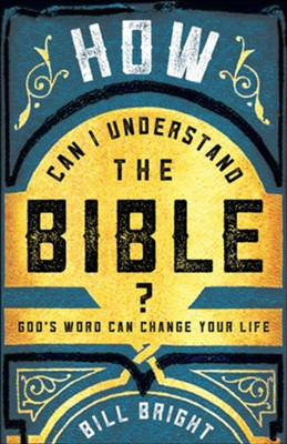 How Can I Understand the Bible? God's Word Can Change Your Life  -     By: Bill Bright