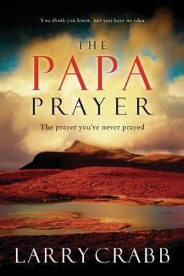 The Papa Prayer: The Prayer You've Never Prayed - eBook  -     By: Larry Crabb
