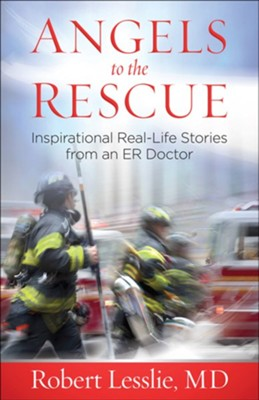 Angels to the Rescue: Inspirational Real-Life Stories from an ER Doctor  -     By: Robert D. Lesslie
