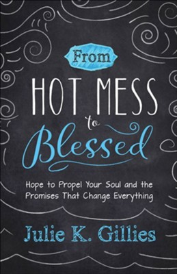From Hot Mess to Blessed: Hope to Propel Your Soul and the Promises That Change Everything  -     By: Julie K. Gillies