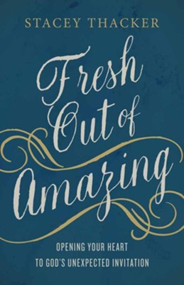 Fresh Out of Amazing: Opening Your Heart to God's Unexpected Invitation  -     By: Stacey Thacker