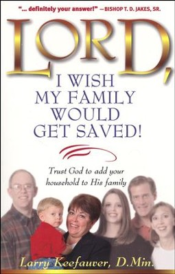 Lord, I Wish My Family Would Get Saved!: Trusting God to Add Your Household to His Family  -     By: Larry Keefauver