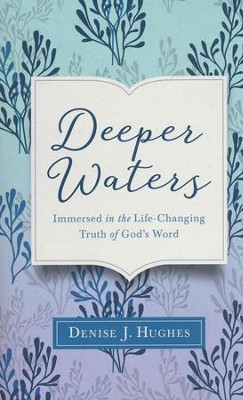 Deeper Waters: Immersed in the Life-Changing Truth of God's Word  -     By: Denise J. Hughes