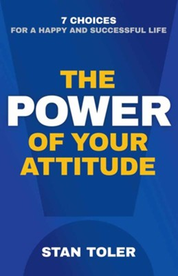 The Power of Your Attitude: 7 Choices for a Happy and Successful Life  -     By: Stan Toler