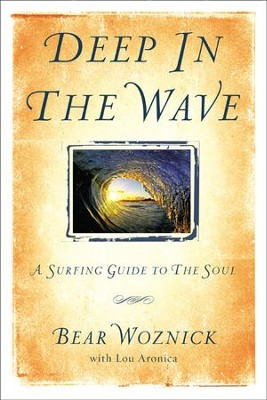 Deep in the Wave: A Surfing Guide to the Soul   -     By: Bear Woznick, Lou Aronica