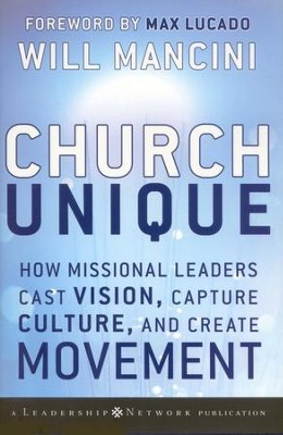 Church Unique: How Missional Leaders Cast Vision, Capture Culture, , and Create Movement  -     By: Will Mancini