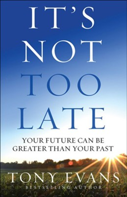 It's Not Too Late: Your Future Can Be Greater Than Your Past  -     By: Tony Evans