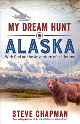 My Dream Hunt in Alaska: With God on the Adventure of a Lifetime  -     By: Steve Chapman