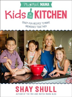 Mix-and-Match Mama Kids in the Kitchen: Crazy-Fun Recipes to Make Memories Together  -     By: Shay Shull