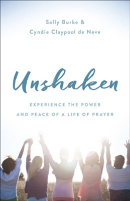 Unshaken: Experience the Power and Peace of a Life of Prayer  -     By: Cyndie Claypool de Neve, Sally Burke