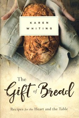 The Gift of Bread: Recipes for the Heart and the Table  -     By: Karen Whiting