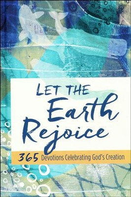 Let the Earth Rejoice: 365 Devotions Celebrating God's Creation  -
