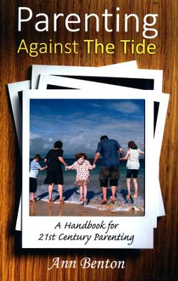 Parenting Against the Tide: A Handbook for 21st Century Parenting  -     By: Ann Benton
