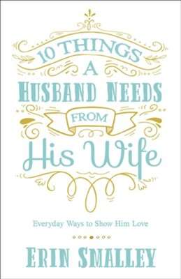 10 Things a Husband Needs from His Wife: Everyday Ways to Show Him Love  -     By: Erin Smalley