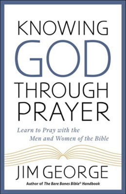 Knowing God Through Prayer, updated: Learning to Pray   with the People of the Bible   -     By: Jim George