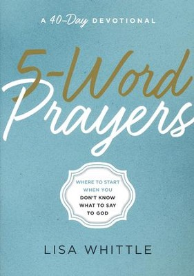 5-Word Prayers: Where to Start When You Don't Know What to Say to God  -     By: Lisa Whittle