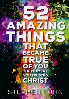 52 Amazing Things That Became True of You the Moment You Trusted Christ  -     By: Stephen Kuhn