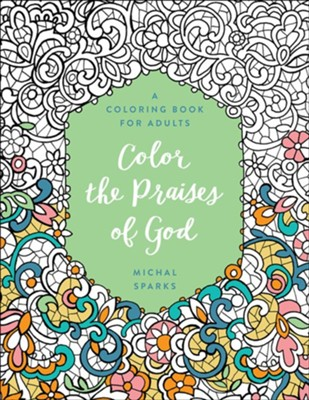 Color the Praises of God: A Coloring Book for Adults  -     By: Michal Sparks