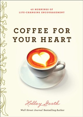 Coffee for Your Heart: 40 Mornings of Life-Changing Encouragement  -     By: Holley Gerth