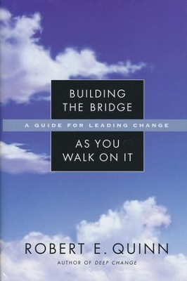 Building the Bridge as You Walk on It: A Guide for Leading Change  -     By: Robert E. Quinn