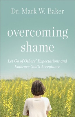 Overcoming Shame: Let Go of Others' Expectations and Embrace God's Acceptance  -     By: Mark W. Baker