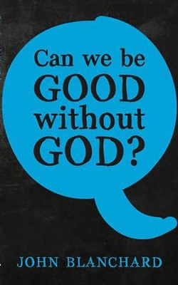 Can We Be Good Without God? [John Blanchard]   -     By: John Blanchard