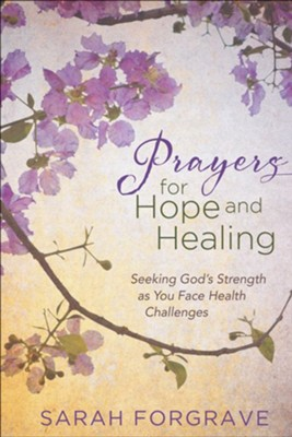Prayers for Hope and Healing: Seeking God's Strength as You Face Health Challenges  -     By: Sarah Forgrave