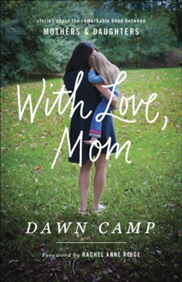 With Love, Mom: Stories About the Remarkable Bond Between Mothers & Daughters  -     By: Dawn Camp