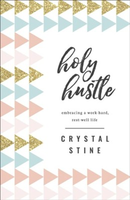 Holy Hustle: Embracing a Work-Hard, Rest-Well Life  -     By: Crystal Stine