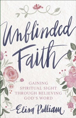 Unblinded Faith: Gaining Spiritual Sight Through Believing God's Word  -     By: Elisa Pulliam