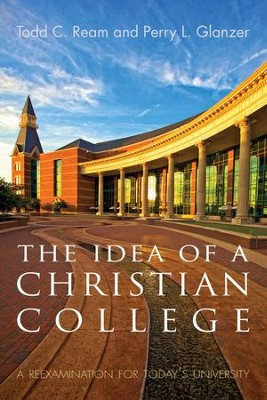 The Idea of a Christian College: A Reexamination for Today's University  -     By: Todd C. Ream, Perry L. Glanzer