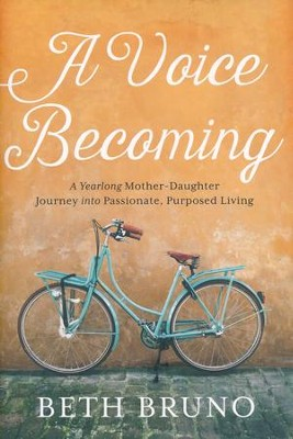 A Voice Becoming: A Yearlong Mother-Daughter Journey Into Passionate, Purposed Living  -     By: Beth Bruno
