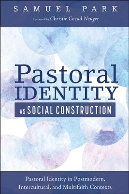 Pastoral Identity as Social Construction: Pastoral Identity in Postmodern, Intercultural, and Multifaith Contexts  -     By: Samuel Park