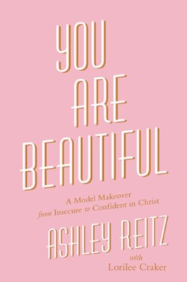 You Are Beautiful: A Model Makeover From Insecure To Confident In Christ  -     By: Ashley Reitz