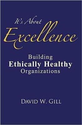 It's About Excellence: Building Ethically Healthy Organizations  -     By: David W. Gill