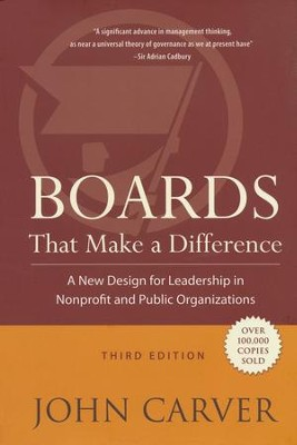 Boards That Make a Difference: A New Design for Leadership in Nonprofit and Public Organizations  -     By: John Carver