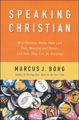 Speaking Christian: Why Christian Words Have Lost Their Meaning and Power--and How They Can Be Restored  -     By: Marcus J. Borg