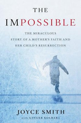 The Impossible: The Miraculous Story of a Mother's  Faith and Her Child's Resurrection  -     By: Joyce Smith