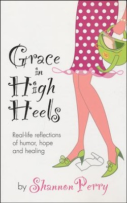 Grace in High Heels: Real-Life Reflections of Humor, Hope and Healing  -     By: Shannon Perry