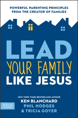 Lead Your Family Like Jesus Powerful Parenting Principles from the Creator of Families  -     By: Ken Blanchard, Tricia Goyer, Phil Hodges