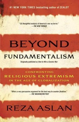 Beyond Fundamentalism: Confronting Religious Extremism in the Age of Globalization  -     By: Reza Aslan