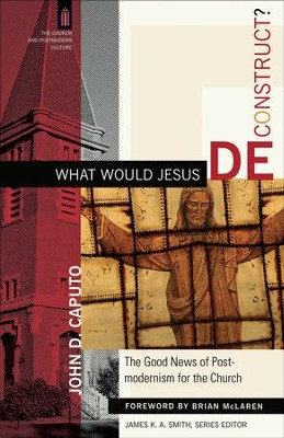 What Would Jesus Deconstruct?: The Good News of Postmodernism for the Church - eBook  -     By: John D. Caputo