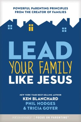 Lead Your Family Like Jesus: Powerful Parenting Principles from the Creator of Families  -     By: Ken Blanchard, Tricia Goyer, Phil Hodges
