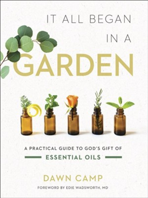 It All Began in a Garden: A Practical Guide to God's Gift of Essential Oils  -     By: Dawn Camp