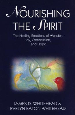 Nourishing the Spirit: The Healing Emotions of Wonder, Joy, Compassion, and Hope  -     By: James D. Whithead, Evelyn Eaton Whitehead