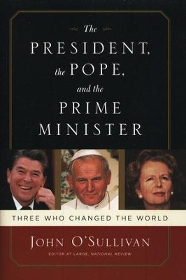 The President, the Pope, and the Prime Minister: Three Who Changed the World  -     By: John O'Sullivan
