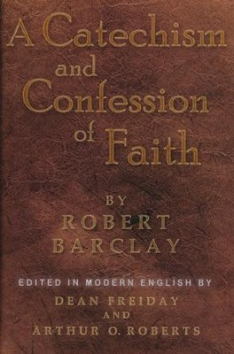 A Catechism and Confession of Faith  -     Edited By: Dean Freiday, Arthur O. Roberts     By: Robert Barclay