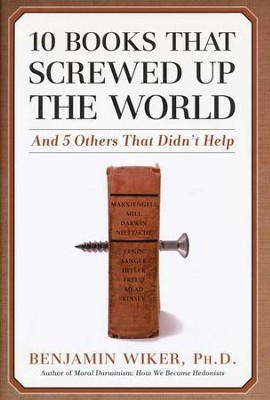 10 Books That Screwed Up the World and 5 Others That Didn't Help  -     By: Benjamin Wiker