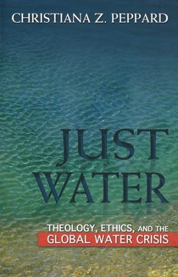 Just Water: Theology, Ethics, and the Global Water Crisis  -     By: Christiana Z. Peppard